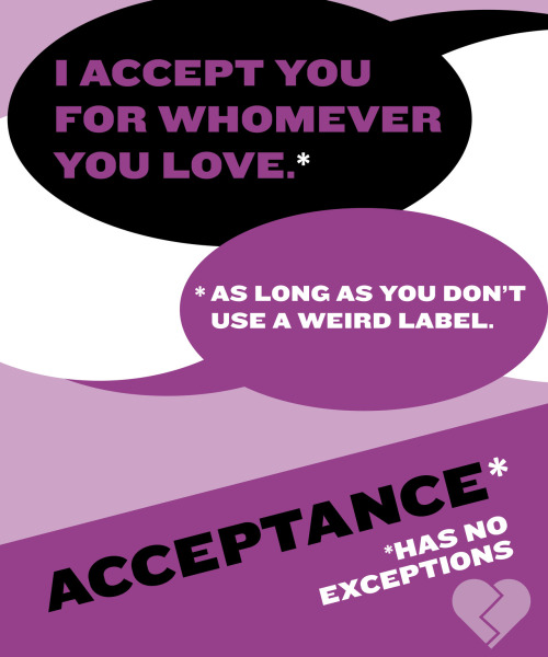 asexual-not-a-sexual:  I think this speaks for itself. Accepting a person doesn't mean you get to put limits on their freedom. You can't be an ally and want us to stop talking, or labeling, or demanding to be heard.  Acceptance has no exceptions.