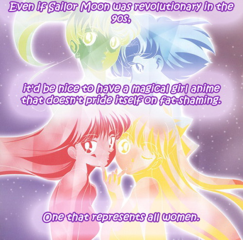 "magicalgirlconfessions:   Even if Sailor Moon was revolutionary in the 90s, it'd be nice to have a magical girl anime that doesn't pride itself on fat-shaming. One that represents all women.  submitted by anon  Dear Anon: Just because the Soldiers are drawn skinny and way out of proportion doesnt make the show fat-shaming. Fat shaming would be the show actively trying to, you know,shamefat people… In fact, there was one episode in the first season that focused on Usagi and her friends being obsessed with weight loss, and… the conclusion to that episode was pretty much ""Who cares, just be yourself"". Pretty fucking open-minded if you ask me."