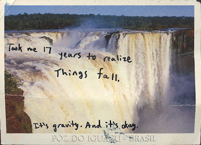"[Image: Post Secret postcard from Foz Do Iguaçu - Brazil (nicknamed ""The Land of the Waterfalls according to wikipedia) featuring a waterfall with the handwritten secret ""Took me 17 years to realize things fall. It's gravity. And it's okay.""]"