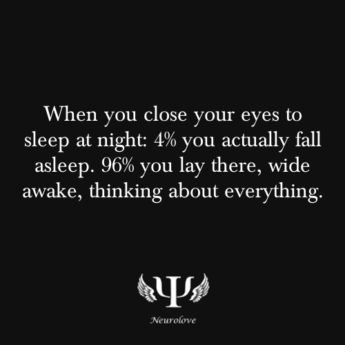 psych-facts:  When you close your eyes to sleep at night: 4% you actually fall asleep. 96% you lay there, wide awake, thinking about everything.