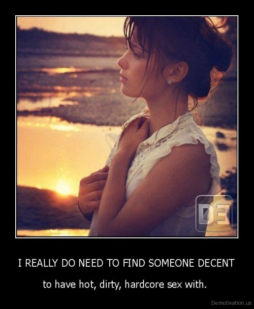 I REALLY DO NEED TO FIND SOMEONE DECENThttp://very-demotivational.tumblr.com