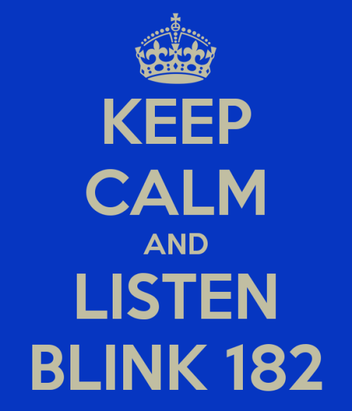 lovely-flawss:  keep calm and listen to blink 182.