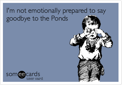 popnerd727:  I'm not emotionally prepared to say goodbye to the PondsVia someecards     I'll never be ready, so just get it over with.