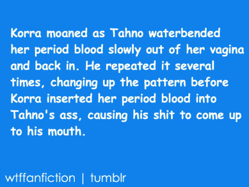 "wtffanfiction:  Fandom: Avatar: The Legend of Korra ""Korra moaned as Tahno waterbended her period blood slowly out of her vagina and back in. He repeated it several times, changing up the pattern before Korra inserted her period blood into Tahno's ass, causing his shit to come up to his mouth."""