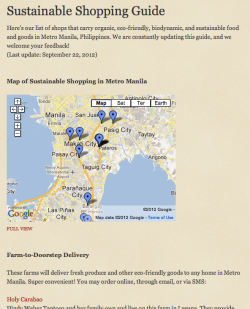 Check out our Sustainable Shopping Guide on our brand-new Sustainable Manila blog for a map and directory listing of shops and suppliers of organic, biodynamic, eco-friendly, healthy food and goods in Metro Manila! Some of them even deliver to your doorstep.  We are constantly updating this guide, so come back from time to time! Your feedback and suggestions are also very welcome. :)  This project is something I'm working on with my friend Tess from Weston A. Price Foundation, super excited :D follow us on Twitter too— @SustainablePH