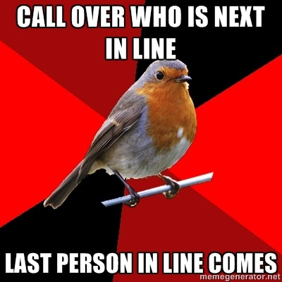 "fuckyeahretailrobin:  Top Text: ""Call over who is next in line""Bottom Text: ""Last person in line comes"" This is one of the top 10 reasons cashiers get yelled at. People who skip in line. Then whoever was really next in line, acts like it was our fault. If I call the next customer up that really doesn't mean ""whoever wants to come up."" This isn't kindergarten you can wait your turn in line. No skipping!  Every damn day."