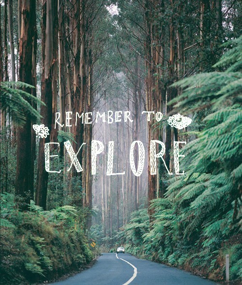 Remember to explore. Some of the best advice.