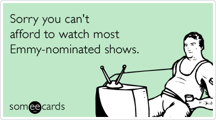 Sorry you can't afford to watch most Emmy-nominated shows.Via someecards