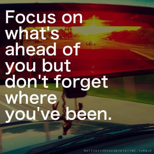 Focus on what's ahead of you but don't forget where you've been.