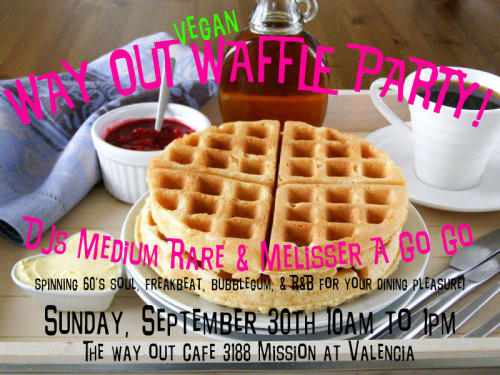 The Way Out Cafe in Bernal Heights is having a waffle party and DJ jam session so you know you've got to GET UP TO GET DOWN! When? This Sunday, Sept. 30, from 10 a.m. to 1 p.m.! Actually, I think these Waffle Parties are an every-Sunday thing, so put that on your calendar and smoke it! Oh, and they have Earth Balance, fresh fruit, and syrup. Waffles, waffles, waffles WAFFLE PARTIES ALL RIGHT!