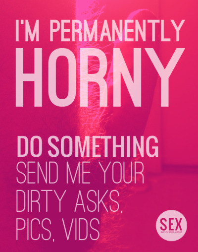 sex-makes-the-world-go:  For a Desperate Horny Guy :  Submit your hottest self pics and vids or tell me your dirtiest thoughts  Please Do Something !!!