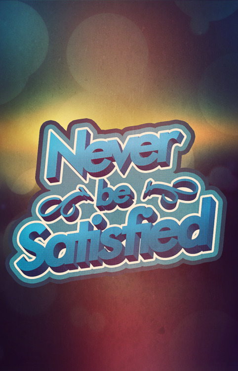 Never be Satisfied