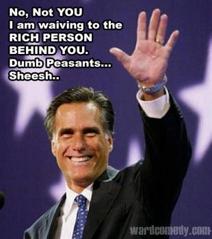 the99strikesback:  This guy's a jerk.  Romney is the first rich politician to act like a crass rich guy. Wealth didn't afflict the Kennedys, the Bushes, or Bloomberg. But Romney? This guy has NO common touch. And, sad to say, there actually are those who enjoy being rude to others. I suspect he's that type. Likes making the dig. Like the dig he took at the teacher in Colorado, Cheryl. All those character flaws wouldn't stop him from making it to the White House if he weren't such a bad politician. He has no political skills and no political instincts. He's strictly a money man. How else can his waiting until 2011 to pay more taxes than the bare minimum be explained? Only a miser would hoard his income so energetically. Swiss bank accounts? Cayman islands? 100 million dollar IRA? Pays little to no taxes until 2010/2011?  This guy has money on the brain. More so than power, and that will be his downfall. He never took the time to learn any more than money. He clearly doesn't get people, so how can he govern them?   Throw in Romney's well-documented cruelty to humans, cruelty to animals, and compulsive lying there you have it: classic sociopath.