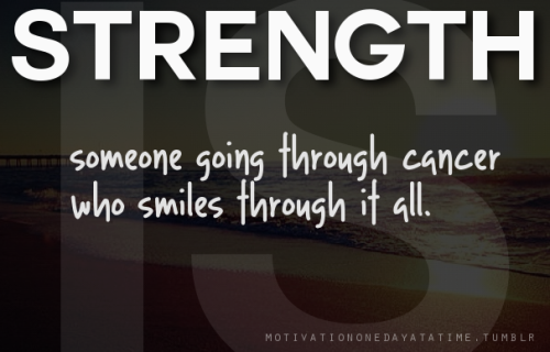 Strength is someone going through cancer who smiles through it all.