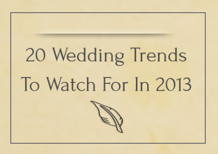 20 Wedding Trends To Watch For In 2013