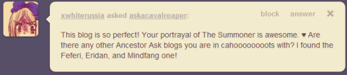 "askacavalreaper:  Hahaha! I'm not in ""cahooooots"" with anyone but a few askblogs that come to mind are: arachnidGrip Ribbon Vriska Tavros Tavros I like tavros a lot is this obvious yet Meenah Feferi The Condesce but no don't let me actually interact with a vriska i will literally spam them with what essentially amounts to  sHE'S ALL I WANT AND I'VE WAITED FOR SO LONG, yO LET'S NOT FORGET, i'M IN LOVE WITH SPINNERET,  oH, sO THAT'S WHERE YOU ALL CAME FROM, iT'S VERY NICE TO MEET YOU ALL, }:)"