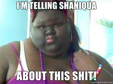 Meme - Im tellin Shaniqua about this shit.
