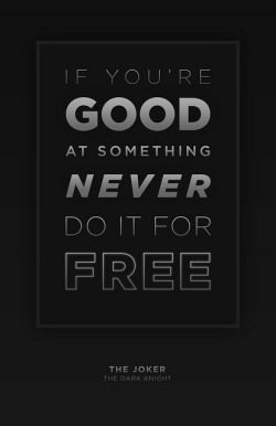 "Never Do it for Free ""If you're good at something, never do it for free."" From a series of posters using quotes from the Joker in The Dark Knight. Flickr 