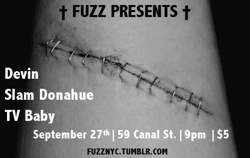 THURSDAY, FEBRUARY 27, 2012 FUZZ PARTY @ SWAT Bar 59 Canal St. 9pm: Doors  10pm: TV Baby   11pm: Slam Donahue 12am: Devin http://fuzznyc.tumblr.com/