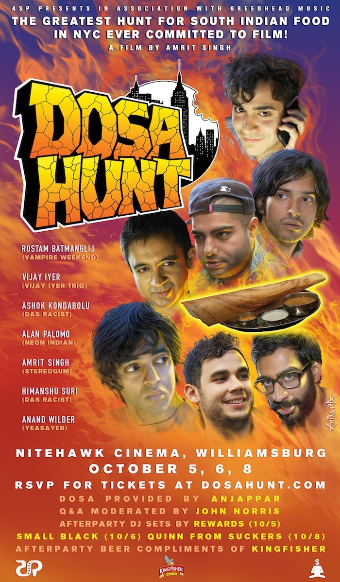 Announcing the opening run of DOSA HUNT @ Nitehawk Cinema in Williasmburg on Friday 10/5, Saturday 10/6, and Monday 10/8! TICKETS ONSALE HERE.  Each ticket comes with dosa and samosa (provided by the delicious Anjappar). After each screening there will be a Q&A panel moderated by music television great John Norris. The afterparties will have complimentary Kingfisher beer, with DJ sets by DFA Artist REWARDS (Friday), Jagjaguwar artist Small Black (Saturday), and Quinn Walker of Frenchkiss Records outfit Suckers (Saturday). Tickets are $15 — for dinner, screening, beer, and friendship. THAT'S PRETTY GOOD. Friday and Saturday doors are at 11PM (with dosa at 12AM, screening at 12:30AM), while Monday is a Columbus Day matinee at 1PM, which will be a special time. Dosa and drinking is a great way to observe that holiday given how much that dude loved Indians.  That above is an event-specific variation on the official film poster, by NYC tattoo artist/godbody Anil Gupta. He is the best. We're really proud of the movie and can't wait to share it with you. These will be beautiful celebrations. We'd love to have you.