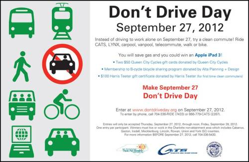 "Happy #TransitThursday! It's #dontdriveday! Tell us what did you do save on gas & clear the air? Charlotte region, don't forget to register your commute deets at http://dontdriveday.org for a chance to win cool prizes! Looking for something to do at lunch? Use the Charlotte Bcycle at lunch; the $8 fee is waved today! Take lots of pics & share your stories using the hashtag #TransitThursdayHappy riding y'all!   On Thursday, September 27th, Charlotte regional commuters can reduce traffic-related stress, SAVE GAS MONEY, and improve local air quality by trading in their solo commute to work for a cleaner commute method.  They could also win prizes donated by local businesses, including an Apple iPad!   Everyday could be a Don't Drive Day!       Eligible clean commutes to work are:    Ride the Bus Carpool Telecommute Ride LYNX Walk Bike Vanpool    REGISTER ON —> http://don'tdriveday.org for a chance to win:    ·         GRAND PRIZE: an Apple iPad provided by N.C. Air Awareness; ·         A $100 Harris Teeter gift certificate donated by Harris Teeter (for first time clean commuters). ·         Two $50 Queen City Bicycles gift cards donated by Queen City Cycles;  or ·         A  1-year membership to Charlotte B-cycle bicycle sharing program donated by Alta Planning + Design,  HEY COOL!  Also, Charlotte B-cycle will waive the $8 daily membership fee for the B-cycle program in observance of Don't Drive Day 2012! (overage charges will still apply to encourage people to ""share"" the bikes)     One of five high quality 100% cotton Charlotte Area Bicycle Alliance T-shirts, your choice of size and color.  Details about Don't Drive Day…  Entries will only be accepted on http://dontdriveday.org from September 27 through noon on September 28, 2012.  One entry per participant.  Winners must live or work in the Charlotte non-attainment area which includes Cabarrus, Gaston, Iredell, Mecklenburg, Lincoln, Rowan, Union and York (SC) counties. For more information call Charlotte Area NC Air Awareness at 704-336-5430."