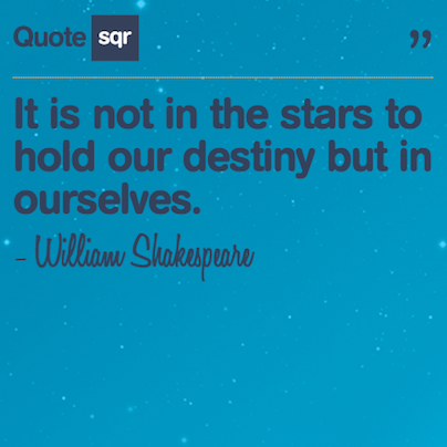 "quotesqr:  ""It is not in the stars to hold our destiny but in ourselves."" -William Shakespeare   #quotesqr"