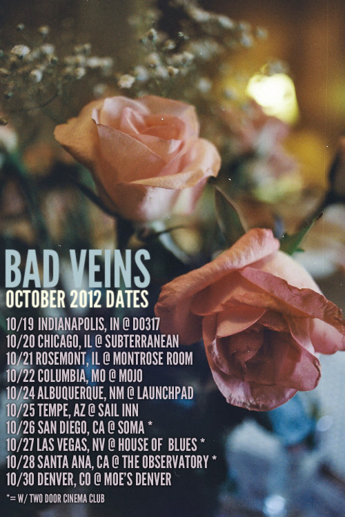 Bad Veins Updated October Tour Dates! Rosemont, IL (Chicago), and Albuquerque, NM dates added! We're excited to announce we're making a short cross-country run in October, including a few West Coast dates with our pals Two Door Cinema Club! Tickets for most of these shows are available now! Also, we're working on starting our Bad Friends FB groups in each city. If you're in a city where we don't have a group yet, let us know! We should be announcing more shows for November very soon! 10/19 Indianapolis, IN @ Do317Bad Friends: Indianapolis | Tickets 10/20 Chicago, IL @ Subterranean Bad Friends: Chicago | Tickets 10/21 Rosemont, IL @ Montrose RoomBad Friends: Chicago | Tickets 10/22 Columbia, MO @ MOJO Bad Friends: Columbia | Tickets 10/24 Albuquerque, NM @ LaunchpadBad Friends Albuquerqee | Tickets 10/25 Tempe, AZ @ Sail Inn Bad Friends: Tempe | Tickets 10/26 San Diego, CA @ Soma (w/ Two Door Cinema Club) Bad Friends: San Diego | Tickets 10/27 Las Vegas, NV @ House Of Blues (w/ Two Door Cinema Club) Bad Friends: Las Vegas | Tickets 10/28 Santa Ana, CA @ Obervatory (w/ Two Door Cinema Club) Bad Friends: Orange County | SOLD OUT 10/30 Denver, CO @ Moe's Denver Bad Friends: Denver | Tickets