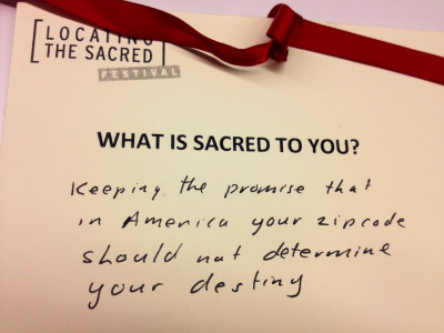"What is Sacred to you? ""Keeping the promise that in America your zip code should not determine your destiny""  Audience note from a live theatrical performance of ""Say You Heard My Echo"" by Kelly Zen-Yie Tsai  September 12-16, 2012 