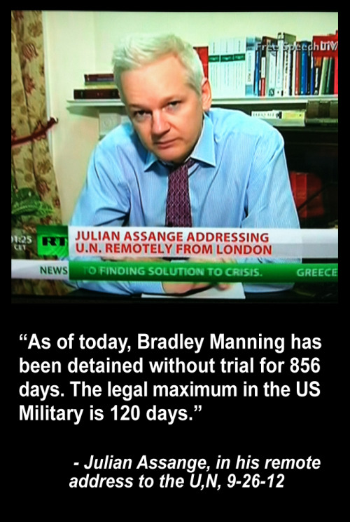 "Did you know that Julian Assange addressed the United Nations today? Well, he did…and he spoke very directly about the persecution that he, Bradley Manning, other people on his staff, David House and others, have suffered.  He directly called out Obama and the U.S. for their policies.  Recently it was revealed, via an FOI request, that Wikileaks and Assange have been declared an ""Enemy of the State"". I'm curious to see how many media outlets even cover this story. …Assange to UN: 'It is time for the US to cease its persecution of WikiLeaks' (VIDEO)"
