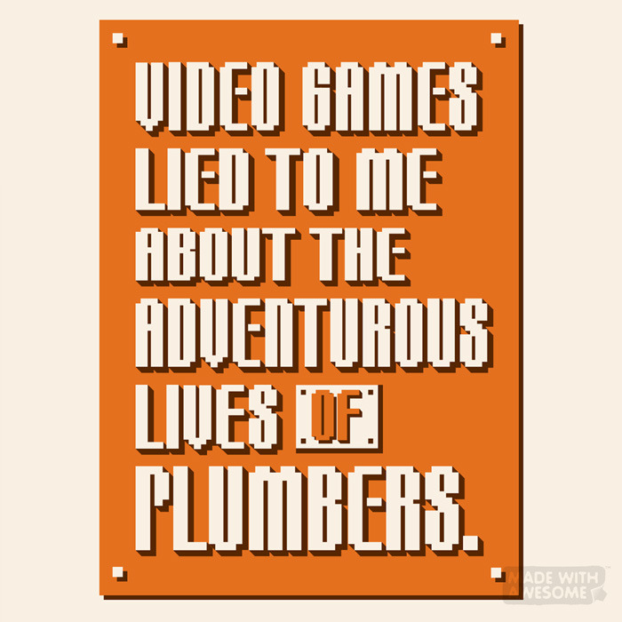 madewithawesome:  Video Games Lied To Me About The Adventurous Lives Of PlumbersBy Evan Ferstenfeld & Daniel Lagin It also made me think $1 gave me an extra life…Shirt | More shirt colors | Prints | iPhone cases