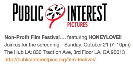 HoneyLove is being featured in Public Interest Pictures Non-Profit Film Festival Oct 21 (7-10pm) @ The Hub LA: 830 Traction Ave, 3rd Floor LA, CA 90013 http://publicinterestpics.org/film-festival/ YAY BEES!!