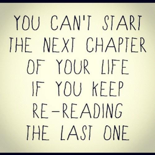 You can't start the next chapter of your life if you keep re-reading the last one. Unknown (Picture from Motivation Blog)