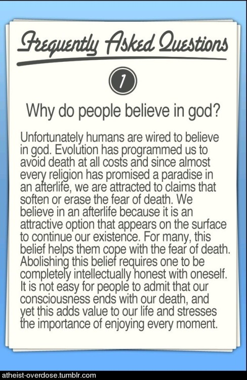 "atheist-overdose:  ""Humans are programmed (via evolution) to believe in a god. Abolishing this belief requires on to be completely intellectually honest with oneself.""follow for the best atheist posts on tumblr  This."