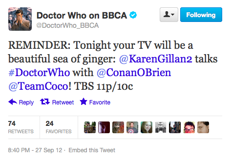 @DoctorWho_BBCA: REMINDER: Tonight your TV will be a beautiful sea of ginger: @KarenGillan2 talks #DoctorWho with @ConanOBrien @TeamCoco! TBS 11p/10c We have awoken from our nappen! (This is happening nowish.)