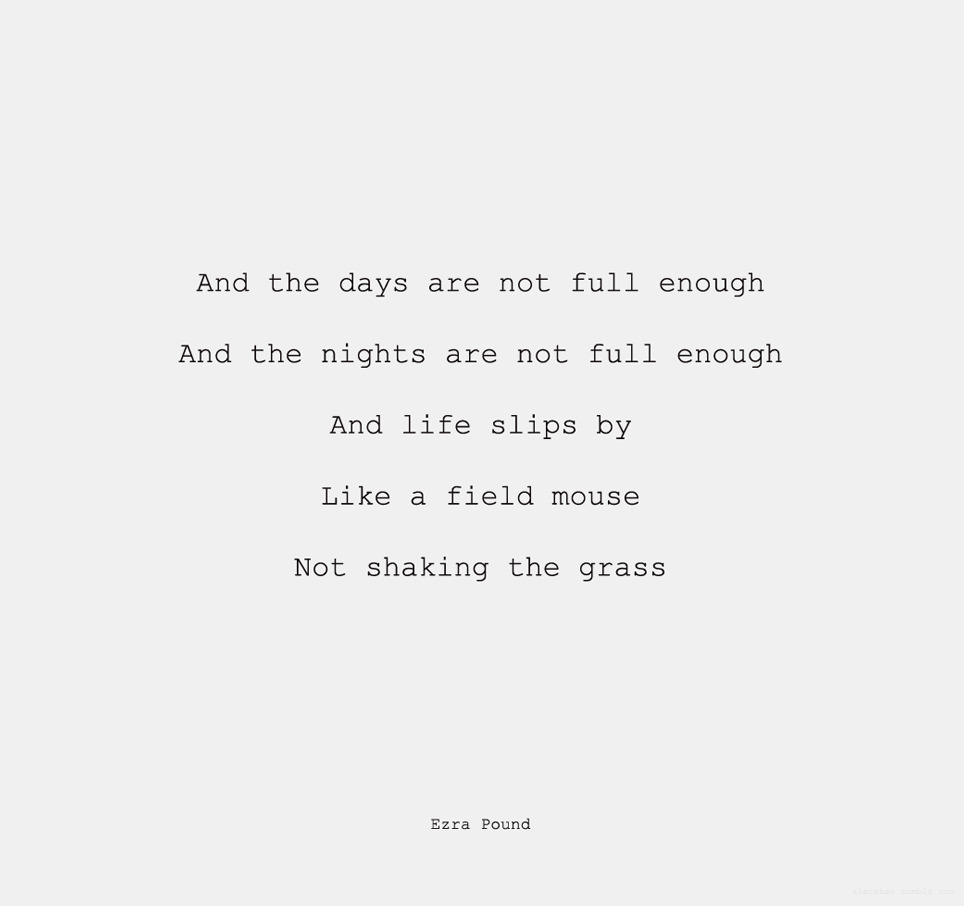 "larmoyante:  Ezra Pound, ""And the Days Are Not Full Enough"""