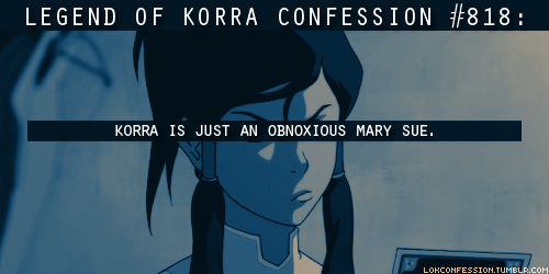 resolutefire:  impulsivaquas:  lokconfession:  818: Korra is just an obnoxious Mary Sue. submitted by anonymous  ( Sorry but I'm not gonna even start on how obnoxious the submitter sounds right now. )  Agree to disagree, anon. Even when I didn't like her character I never thought she was a Mary Sue. If anything she is breathtakingly realistic and riddled with tons of flaws. Seriously. She pouts, she complains, she gets jealous, she acts like a kid, she loses control easily, she's been shown to be selfish - human qualities in a realistically human character. Dunno, I get why someone wouldn't like her. Sometimes a person just doesn't like a character no matter what. Sometimes you can acknowledge a character is not evil but still not like him/her because they have qualities you hate or piss you the fuck off in general. Korra is far from a Mary Sue though. She's obnoxious, but not a Mary Sue in any capacity. Then again, my two cents are just that, my two cents.