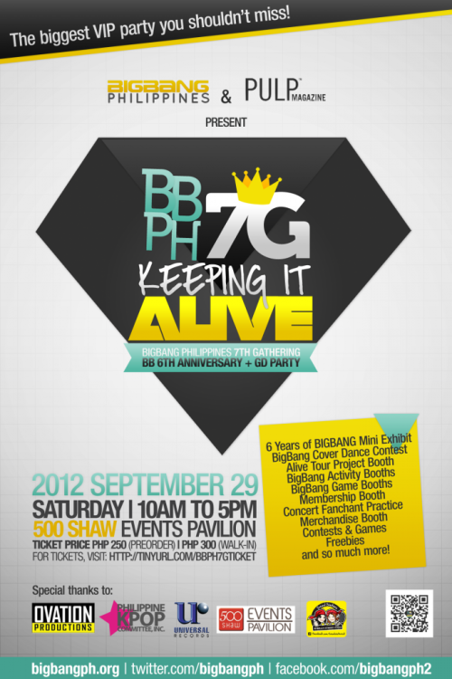 [ANNOUNCEMENT/EVENT]  Filipino VIPs! Can't wait for BIGBANG's Alive Galaxy Tour Concert in Manila? Excited to meet other G-Dragon, T.O.P, TaeYang, SeungRi and DaeSung fans? This is the right tiiime! Party down friends and fellow VIPs at BBPH's 7th Gathering, at the 500 Shaw Events Pavilion on September 29, 2012, Saturday! We're a month late, but we have A LOT to celebrate and party about! BIGBANG's 6th year anniversary, GD's 25th birthday and his comeback! Look back on BIGBANG's six bangin' glorious years as we screen a collection of the memorable and special stages!  :D (Bring your lightsticks guys, let's practice our fanchants! ^^v) We've got game and activity booths prepared for you! Win exclusive prizes, sign up for membership, stock up on your BBPH goods! Are you part of a cover group? Do you love dancing to BIGBANG 's songs? Join the cover dance contest! New or old fan, there will be loads to look forward to! Let's make this a gathering to remember! (And make sure we make noise so that BIGBANG knows their Filipino VIPs are here waiting!^^) This event is OPEN to everyone, members and non-members alike! So bring all your friends, siblings, parents! It will surely be a blast! See you guys there! ^^ connect with us! bigbangph.org (official website) @bigbangph (twitter) bigbangph2 (facebook)