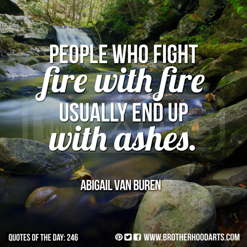 "[syahid] Quotes Of Day: 246: ""People who fight fire with fire usually end up with ashes.""  - Abigail Van Buren"
