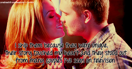 "I don't ship Lucas and Peyton because ""it has always been them"" or because ""they were meant to be together from the pilot"" or even because they were endgame. I ship them because they were unique, their story touched my heart and they stood out from many couples I've seen on television. Simple as that."