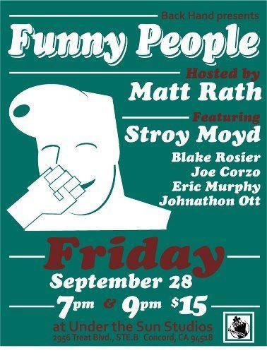 "Tonight: Funny People"" Comedy Show @ Under the Sun Studios. 2956 Treat Blvd. Concord CA. 7&9pm. $15. Featuring Stroy Moyd, Blake Rosier, Joe Corzo, Eric Murphy, and Jonathan Ott. Hosted by Matt Rath."