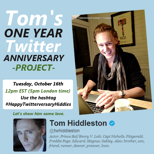 "thetomhiddlestoneffect:  tomhiddlestunned:  So on October 16th, that marks one year that Tom has been on Twitter! I want to show him how much we love and appreciate him, so I've put together this little project. To celebrate Tom being on Twitter for one year, I'd like to get the hashtag  #HappyTwitterversaryHiddles trending! Make a sign such as ""Happy 1 year on Twitter Tom"" and take a picture with it, or make a graphic, drawing, or simply tweet a message. Please do not @mention Tom [@twhiddleston] otherwise he will get spammed. If we can get it to trend, hopefully he will see it! Start tweeting at 12pm EST (5pm London time) and let's make this happen!  Reblog for those who want to join in."