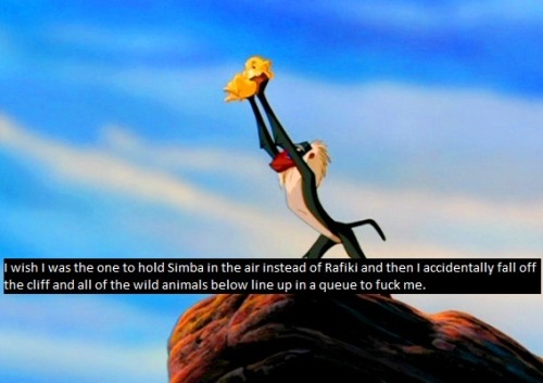 """I wish I was the one to hold Simba in the air instead of Rafiki and then I accidentally fall off the cliff and all of the wild animals below line up in a queue to fuck me."""