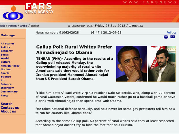 "nationalpost:  'Rural whites prefer Ahmadinejad to Obama': Iranian news agency reports satirical Onion poll as factAn Iranian news site Friday re-posted poll results from the satirical news site, The Onion, that claimed, that ""rural white Americans said they would rather vote for Iranian president Mahmoud Ahmadinejad than U.S. president Barack Obama."" Fars News Agency, Friday, posted the made-up Gallup poll verbatim as if it was a legitimate news story, but did not attribute The Onion as the source.  Ah, The Onion makes people cry in more ways than one. For example, I'm laugh crying."