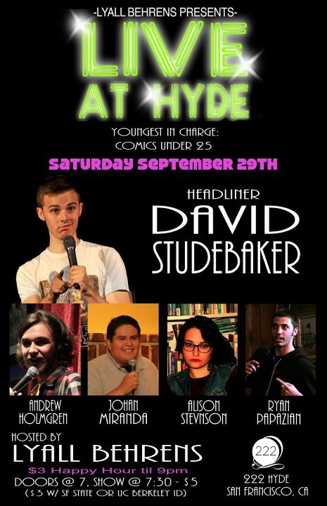 9/29. Live at Hyde w/ David Studebaker @ 222 Hyde. $5 ($3 w/ SF State or UC Berkeley ID). 7PM. Featuring Andrew Holmgren, Johan Miranda, Alison Stevenson, and Ryan Papazian. Hosted by Lyall Behrens.