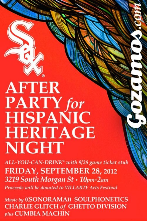 Friday September 28th AFTER PARTY for HISPANIC HERITAGE NIGHT!!!! Say adios to the boys of summer with an epic party on the South Side in honor of Hispanic Heritage Month and the Chicago White Sox—hosted by Gozamos.com!Parties like these happen once a season:+21 & Over, NO COVER and ALL-YOU-CAN-DRINK* WITH your ticket stub from 9/28 White Sox Game against the Tampa Bay Rays!Otherwise $5 suggested donation at the door. Cash bar $3- $4 drinksALL proceeds will go to VILLARTE- The Little Village Art Festival. featuring:(((SONORAMA))): http://soundcloud.com/user8820652/sonorama-goes-digitalSOULPHONETICS: http://soulphonetics.podomatic.com/entry/2010-04-17T15_55_01-07_00CHARLIE GLITCH of GHETTO DIVISION: http://soundcloud.com/charlieglitchCUMBIA MACHINE: http://www.youtube.com/watch?v=ewI5Q1fUrns*While supplies last, or while you're still standing.   facebook event page :    https://www.facebook.com/events/416658818398037/
