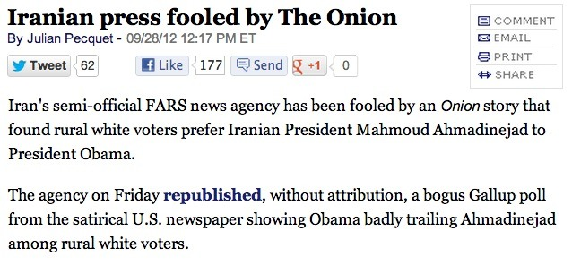 An amusing consequence of state-controlled media: In countries with a closed press, satire, by definition, doesn't exist, and so when satirical pieces leak over from other countries, they're often interpreted as real news. In other words, Iranians have more of an excuse for mistaking The Onion for reality than these people do. source
