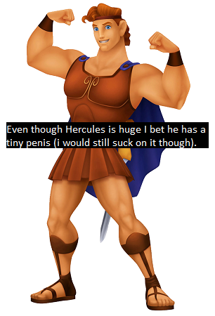 """even though Hercules is huge i bet he has a tiny penis (i would still suck on it though)."""