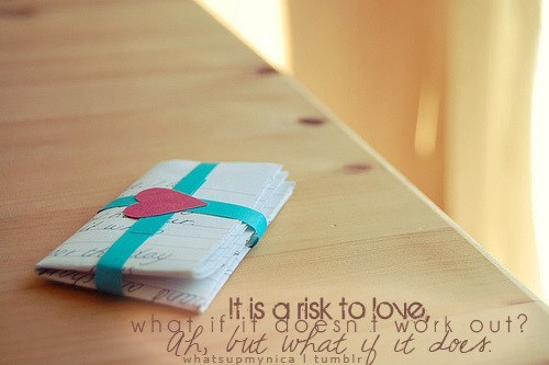 It is a risk to love, what if it doesn't work out? Ah, but what if it does?