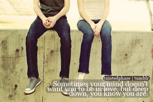 Sometimes your mind doesn't want you to be in love, but deep down, you know you are.