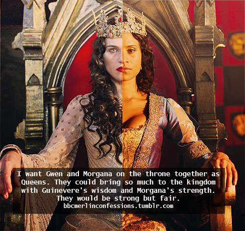 I want Gwen and Morgana on the throne together as Queens. They could bring so much to the kingdom with Guinevere's wisdom and Morgana's strength. They would be strong but fair.